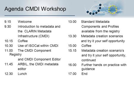 Agenda CMDI Workshop 9.15 Welcome 9.30 Introduction to metadata and the CLARIN Metadata Infrastructure (CMDI) 10.15Coffee 10.30Use of ISOCat within CMDI.