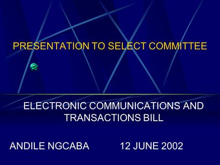 PRESENTATION TO SELECT COMMITTEE ELECTRONIC COMMUNICATIONS AND TRANSACTIONS BILL ANDILE NGCABA12 JUNE 2002.