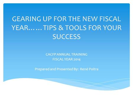 GEARING UP FOR THE NEW FISCAL YEAR……TIPS & TOOLS FOR YOUR SUCCESS CACFP ANNUAL TRAINING FISCAL YEAR 2014 Prepared and Presented By: René Poitra.