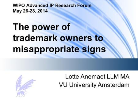 WIPO Advanced IP Research Forum May 26-28, 2014 The power of trademark owners to misappropriate signs Lotte Anemaet LLM MA VU University Amsterdam.