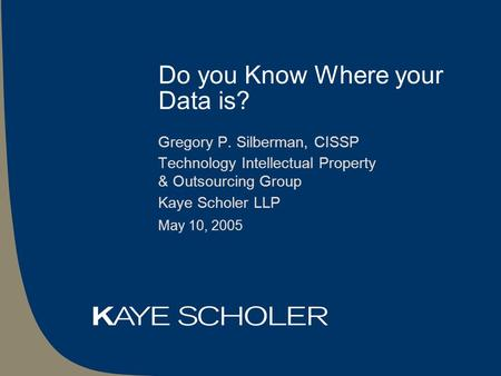 Do you Know Where your Data is? Gregory P. Silberman, CISSP Technology Intellectual Property & Outsourcing Group Kaye Scholer LLP May 10, 2005.