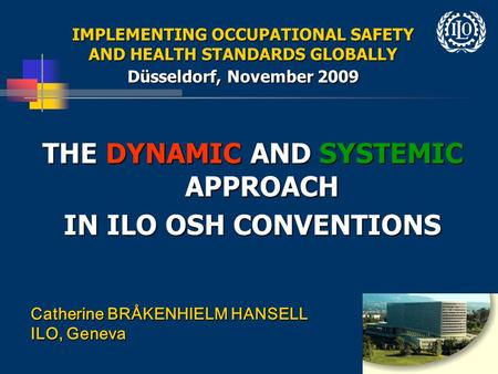 1 IMPLEMENTING OCCUPATIONAL SAFETY AND HEALTH STANDARDS GLOBALLY Düsseldorf, November 2009 THE DYNAMIC AND SYSTEMIC APPROACH IN ILO OSH CONVENTIONS Catherine.