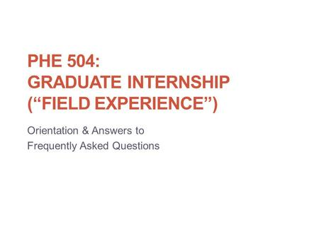 "PHE 504: GRADUATE INTERNSHIP (""FIELD EXPERIENCE"") Orientation & Answers to Frequently Asked Questions."