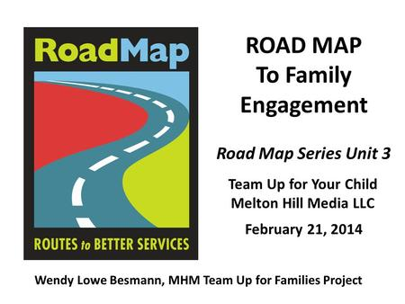 ROAD MAP To Family Engagement Team Up for Your Child Melton Hill Media LLC Wendy Lowe Besmann, MHM Team Up for Families Project Road Map Series Unit 3.