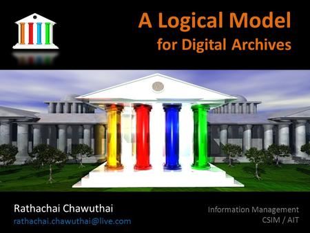 A Logical Model for Digital Archives Rathachai Chawuthai Information Management CSIM / AIT Draft document 0.1.