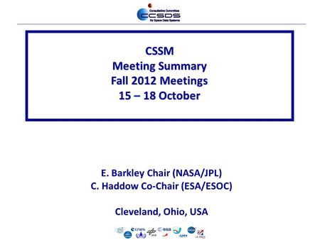 CSSM Meeting Summary Fall 2012 Meetings 15 – 18 October E. Barkley Chair (NASA/JPL) C. Haddow Co-Chair (ESA/ESOC) Cleveland, Ohio, USA.
