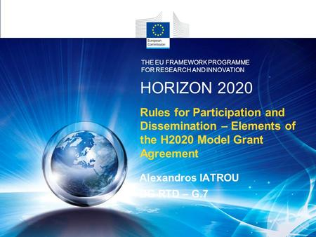 Rules for Participation and Dissemination – Elements of the H2020 Model Grant Agreement Alexandros IATROU DG RTD – G.7 HORIZON 2020 THE EU FRAMEWORK PROGRAMME.