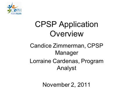 CPSP Application Overview Candice Zimmerman, CPSP Manager Lorraine Cardenas, Program Analyst November 2, 2011.
