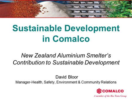 Sustainable Development in Comalco New Zealand Aluminium Smelter's Contribution to Sustainable Development David Bloor Manager-Health, Safety, Environment.