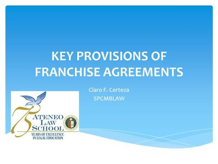 KEY PROVISIONS OF FRANCHISE AGREEMENTS Claro F. Certeza SPCMBLAW.