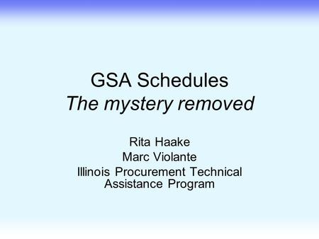GSA Schedules The mystery removed Rita Haake Marc Violante Illinois Procurement Technical Assistance Program.