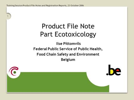 Training Session Product File Notes and Registration Reports, 23 October 2006 1 Product File Note Part Ecotoxicology Ilse Pittomvils Federal Public Service.