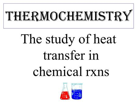 Thermochemistry The study of heat transfer in chemical rxns.