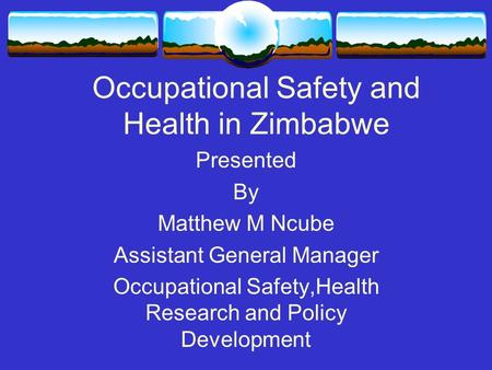 Occupational Safety and Health in Zimbabwe Presented By Matthew M Ncube Assistant General Manager Occupational Safety,Health Research and Policy Development.