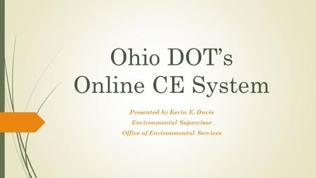 Ohio DOT's Online CE System Presented by Kevin E. Davis Environmental Supervisor Office of Environmental Services.