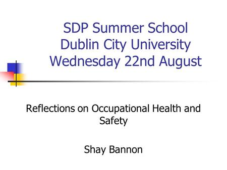 SDP Summer School Dublin City University Wednesday 22nd August Reflections on Occupational Health and Safety Shay Bannon.