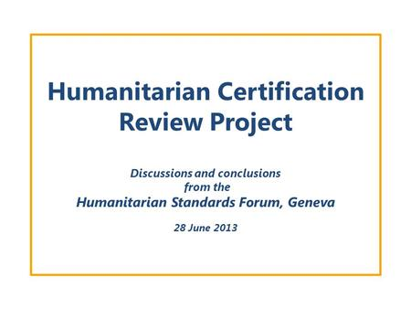 Humanitarian Certification Review Project Discussions and conclusions from the Humanitarian Standards Forum, Geneva 28 June 2013.