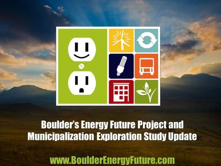 Boulder's Energy Future Project and Municipalization Exploration Study Update www.BoulderEnergyFuture.com 1.