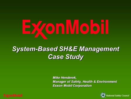 National Safety Council System-Based SH&E Management Case Study Mike Henderek, Manager of Safety, Health & Environment Exxon Mobil Corporation.