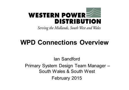 WPD Connections Overview Ian Sandford Primary System Design Team Manager – South Wales & South West February 2015.