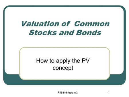 FIN 819: lecture 31 Valuation of Common Stocks and Bonds How to apply the PV concept.