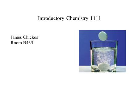 Introductory Chemistry 1111 James Chickos Room B435.