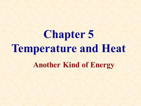Chapter 5 Temperature and Heat Another Kind of Energy.