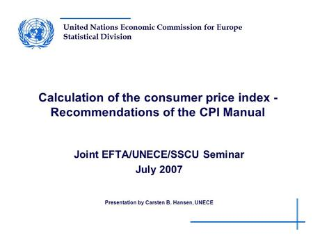 United Nations Economic Commission for Europe Statistical Division Calculation of the consumer price index - Recommendations of the CPI Manual Joint EFTA/UNECE/SSCU.