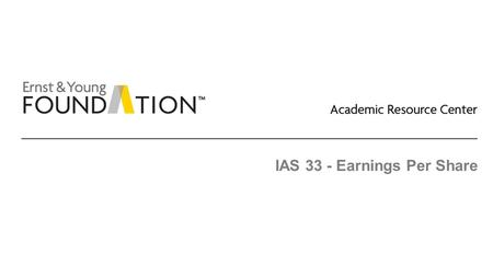IAS 33 - Earnings Per Share. Academic Resource Center Share-based payments and earnings per share Page 2 Executive summary EPS: ► The accounting and disclosure.