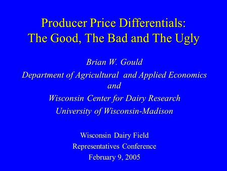 Producer Price Differentials: The Good, The Bad and The Ugly Brian W. Gould Department of Agricultural and Applied Economics and Wisconsin Center for Dairy.