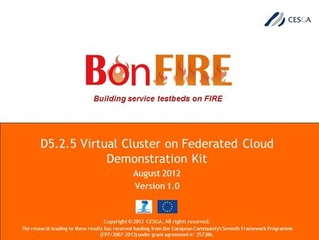 Building service testbeds on FIRE D5.2.5 Virtual Cluster on Federated Cloud Demonstration Kit August 2012 Version 1.0 Copyright © 2012 CESGA. All rights.