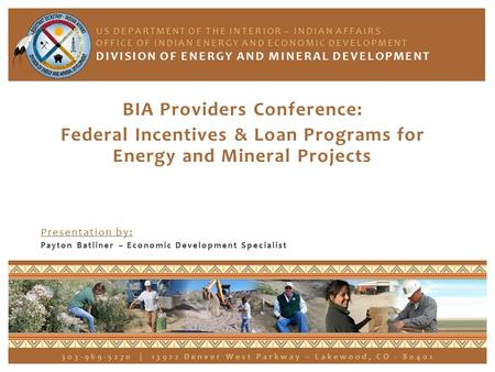 BIA Providers Conference: Federal Incentives & Loan Programs for Energy and Mineral Projects Presentation by: Payton Batliner – Economic Development Specialist.