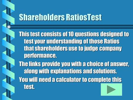 Shareholders RatiosTest This test consists of 10 questions designed to test your understanding of those Ratios that shareholders use to judge company performance.