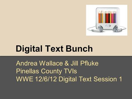 Digital Text Bunch Andrea Wallace & Jill Pfluke Pinellas County TVIs WWE 12/6/12 Digital Text Session 1.