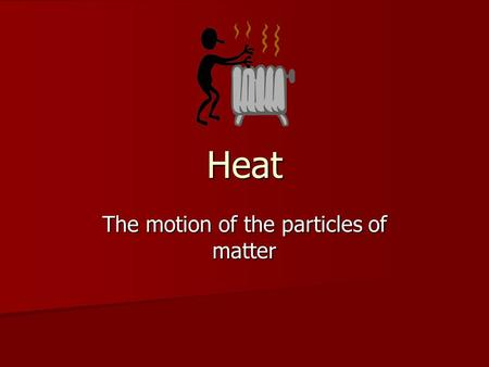 Heat The motion of the particles of matter. Heat Transfer Heat flows from an area of high heat to an area low in heat. Heat flows from an area of high.