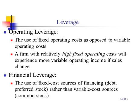Slide 1 Leverage Operating Leverage: The use of fixed operating costs as opposed to variable operating costs A firm with relatively high fixed operating.