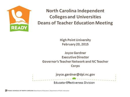 North Carolina Independent Colleges and Universities Deans of Teacher Education Meeting High Point University February 20, 2015 Joyce Gardner Executive.