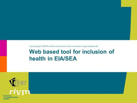 Web based tool for inclusion of health in EIA/SEA A joint project of RIVM and the Commission for Environmental Impact Assessment.