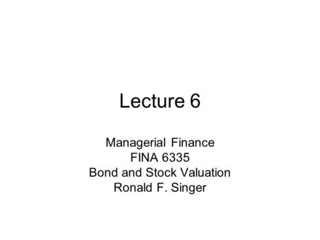 Lecture 6 Managerial Finance FINA 6335 Bond and Stock Valuation Ronald F. Singer.
