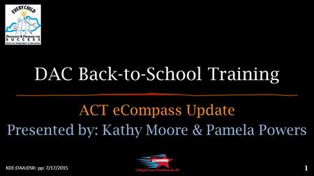 DAC Back-to-School Training ACT eCompass Update Presented by: Kathy Moore & Pamela Powers KDE:OAA:DSR: pp: 7/17/2015 1.