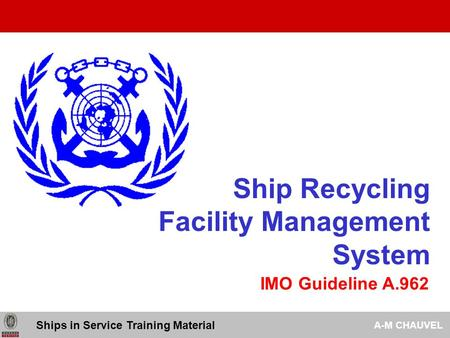 Ship Recycling Facility Management System Ships in Service Training Material A-M CHAUVEL IMO Guideline A.962.