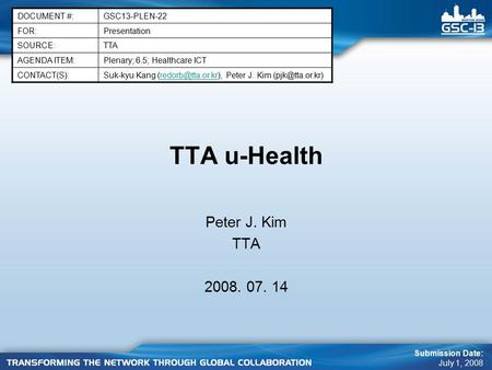 TTA u-Health Peter J. Kim TTA 2008. 07. 14 DOCUMENT #:GSC13-PLEN-22 FOR:Presentation SOURCE:TTA AGENDA ITEM:Plenary; 6.5; Healthcare ICT CONTACT(S):Suk-kyu.