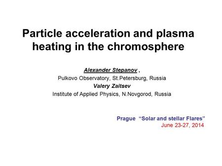 Particle acceleration and plasma heating in the chromosphere Alexander Stepanov, Pulkovo Observatory, St.Petersburg, Russia Valery Zaitsev Institute of.