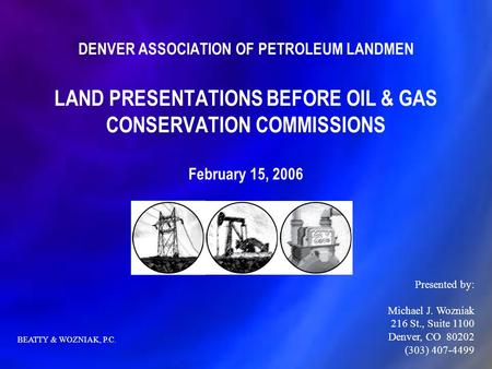 DENVER ASSOCIATION OF PETROLEUM LANDMEN LAND PRESENTATIONS BEFORE OIL & GAS CONSERVATION COMMISSIONS February 15, 2006 Presented by: Michael J. Wozniak.