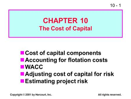 10 - 1 Copyright © 2001 by Harcourt, Inc.All rights reserved. CHAPTER 10 The Cost of Capital Cost of capital components Accounting for flotation costs.
