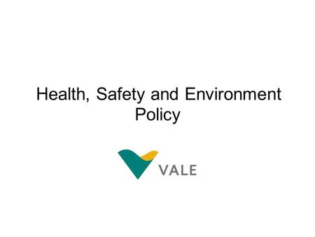 Health, Safety and Environment Policy. We are a SafeProduction organization At Vale, we are committed to sustainable development. Meeting the needs of.