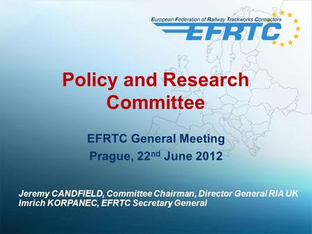 Policy and Research Committee EFRTC General Meeting Prague, 22 nd June 2012 Jeremy CANDFIELD, Committee Chairman, Director General RIA UK Imrich KORPANEC,