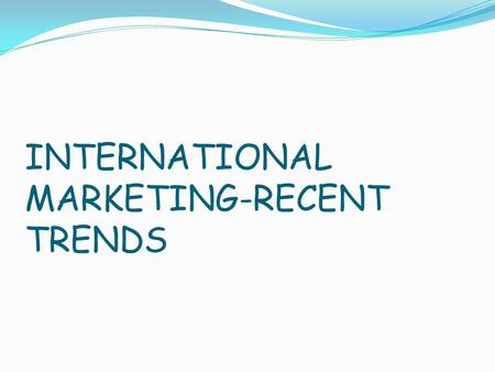INTERNATIONAL MARKETING-RECENT TRENDS. Today is the era of competition and expansion of the market activities is the demand of this hour. So we are expanding.