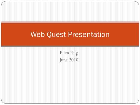 Ellen Feig June 2010 Web Quest Presentation. Introduction Why? As part of their curriculum, first year English Composition students (college level) must.