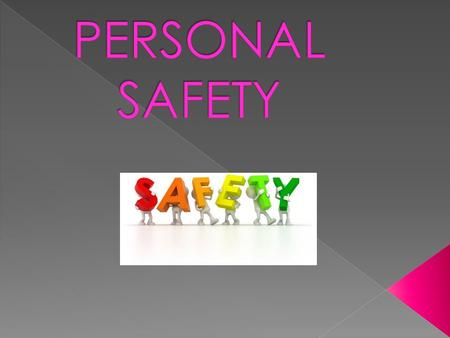  Personal safety is both physical safety (freedom from physical harm) as well a psychological safety, which also a freedom from worry about physical.